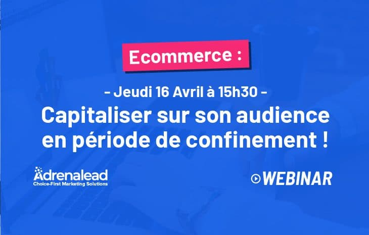 WEBINAR 16 avril à 15h30 | ECOMMERCE : Comment capitaliser sur votre audience web en période de confinement?